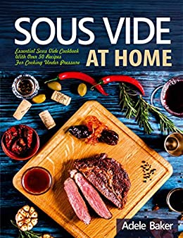 Sous Vide at Home: Essential Sous Vide Cookbook With Over 50 Recipes For Cooking Under Pressure by [Baker, Adele]