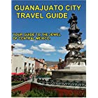 Guanajuato City Travel Guide: Your Guide To The Jewel Of Central México (English Edition)