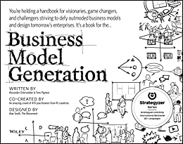 Business Model Generation: A Handbook for Visionaries, Game Changers, and Challengers by [Osterwalder, Alexander, Pigneur, Yves]