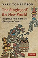 The Singing of the New World: Indigenous Voice in the Era of European Contact (New Perspectives in Music History and Criticism)