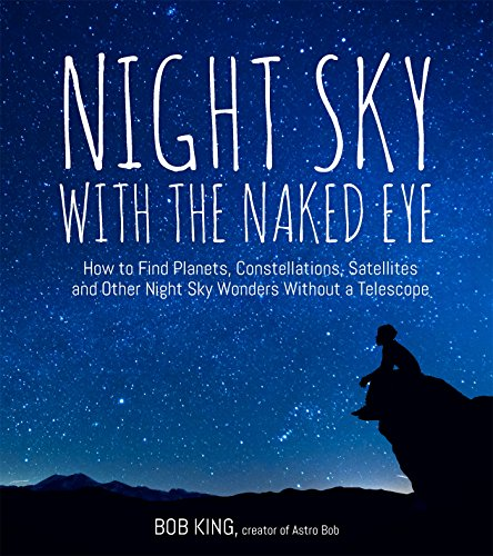 Download Night Sky With the Naked Eye: How to Find Planets, Constellations, Satellites and Other Night Sky Wonders Without a Telescope 1624143091