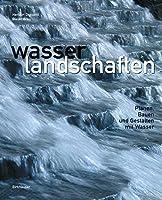 Wasserlandschaften: Planen, Bauen Und Gestalten Mit Wasser