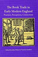 The Book Trade in Early Modern England: Practices, Perceptions, Connections