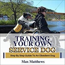 Training Your Own Service Dog: Step by Step Guide to an Obedient Service Dog