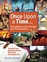 Once Upon A Time: Storytelling to Teach Character and Prevent Bullying: Lessons from 99 Multicultural Folk Tales for Grade K-8