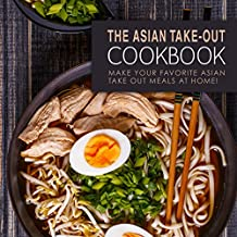 The Asian Take-Out Cookbook: Make Your Favorite Asian Take Out Meals at Home!