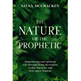 The Nature Of The Prophetic: Empowering your Spiritual Gift through Divine Revelation, Godly Character, and Holy Spirit Wisdo