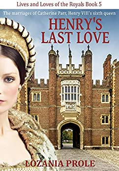 Henry's Last Love: The marriages of Catherine Parr, King Henry VIII's sixth queen (Lives and Loves of the Royals Book 5) by [Prole, Lozania]