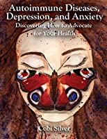 Autoimmune Diseases, Depression, and Anxiety: Discovering How to Advocate for Your Health