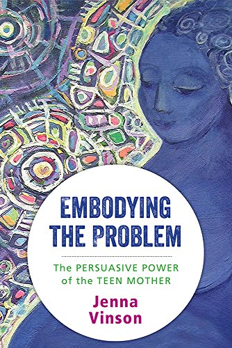 Embodying the Problem: The Persuasive Power of the Teen Mother (English Edition)
