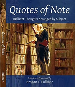 Quotes of Note: Brilliant Thoughts Arranged by Subject by [Fullmer, Brogan L.]