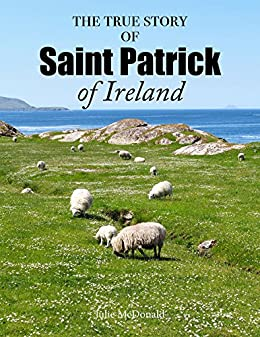 The True Story of Saint Patrick of Ireland by [McDonald, Julie]