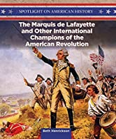The Marquis De Lafayette and Other International Champions of the American Revolution (Spotlight on American History)