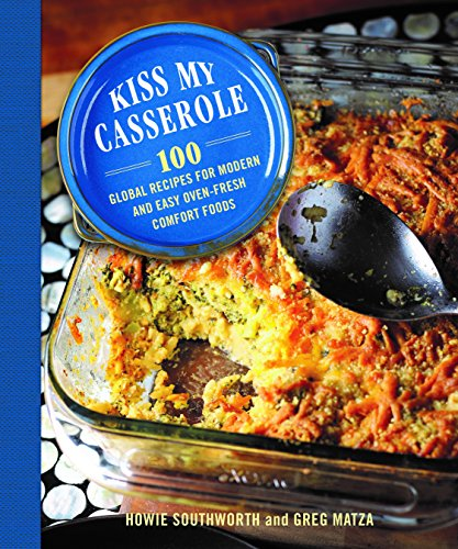 Kiss My Casserole!: 100 Global Recipes for Modern and Easy Oven-Fresh Comfort Foods