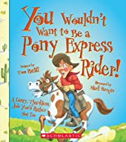 You Wouldn't Want to Be a Pony Express Rider! (You Wouldn't Want to...)