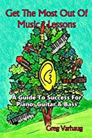 Get The Most Out Of Music Lessons: A Guide To Success For Piano Guitar and Bass