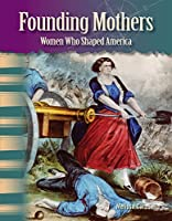 Founding Mothers: Women Who Shaped America (Primary Source Readers, Focus on Women in U.S. History)
