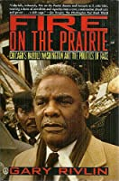 Fire on the Prairie: Chicago's Harold Washington and the Politics of Race