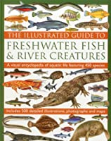 The Illustrated Guide to Freshwater Fish & River Creatures: A Visual Encyclopedia of Aquatic Life Featuring 450 Species, Includes 500 detailed Illustrations, potographs and maps