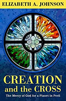 Creation and the Cross: The Mercy of God for a Planet in Peril by [Johnson, Elizabeth A.]