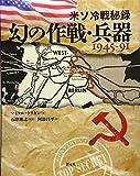 米ソ冷戦秘録 幻の作戦・兵器1945-91