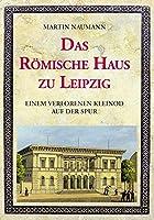 Das Roemische Haus zu Leipzig: Einem verlorenen Kleinod auf der Spur