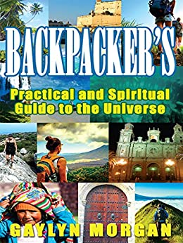 Backpacker's Practical and Spiritual Guide to the Universe: Making the Most of your Travels by [Morgan, Gaylyn]