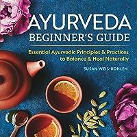 Ayurveda Beginner's Guide: Essential Ayurvedic Principles & Practices to Balance & Heal Naturally