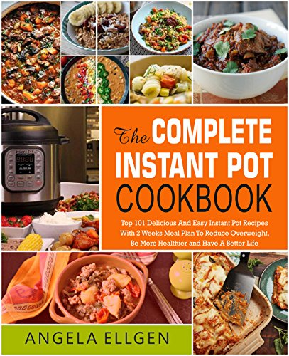The Complete  Instant Pot Cookbook: Top 101 Delicious And Easy Instant Pot Recipes With 2 Weeks Meal Plan To Reduce Overweight, Be More Healthier and Have ... Clean Eating, Keto Diet) (English Edition)