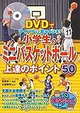 DVDでライバルに差をつける! 小学生のミニバスケットボール 上達のポイント50 (まなぶっく)