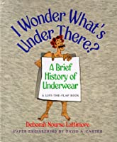 I Wonder What's Under There?: A Brief History of Underwear (Lift-the-flap Book)
