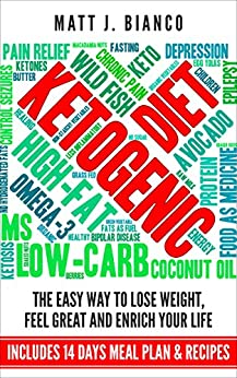 Ketogenic Diet: The Easy Way to Lose Weight, Feel Great And Enrich Your Life Includes 14 Days Meal Plan & Recipes by [Bianco, Matt J.]