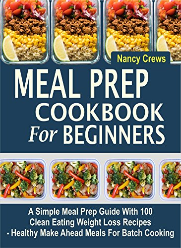 Meal Prep Cookbook For Beginners: A Simple Meal Prep Guide With 100 Clean Eating Weight Loss Recipes  - Healthy Make Ahead Meals For Batch Cooking (English Edition)