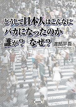 [渡部 平吾]のどうして日本人はこんなに バカになったのか 誰が? なぜ?