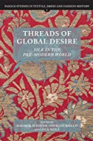 Threads of Global Desire: Silk in the Pre-Modern World (Pasold Studies in Textile, Dress and Fashion History)
