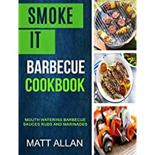 Smoke it: Barbecue Cookbook: Mouth Watering Barbecue Sauces Rubs And Marinades