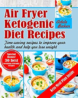 Air Fryer Ketogenic Diet Recipes: Time-saving recipes to improve your health and help you lose weight by [Baker, Adele]