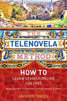 The Telenovela Method: How to Learn Spanish Online Using Spanish TV, Music, Movies, Comics, Books, and More by [Tracey, Andrew]