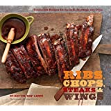 Ribs, Chops, Steaks, & Wings: Irresistible Recipes for the Grill, Stovetop, and Oven