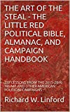 THE ART OF THE STEAL - THE LITTLE RED POLITICAL BIBLE, ALMANAC, AND CAMPAIGN HANDBOOK: 237 LESSONS FROM THE 2015-2016 TRUMP AND OTHER AMERICAN POLITICAL CAMPAIGNS (English Edition)