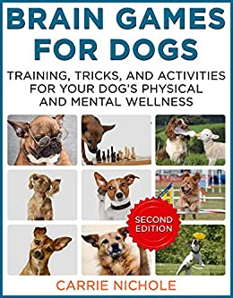 Brain Games for Dogs:Training, Tricks and Activities for Your Dog's Physical and Mental Wellness. IMPROVED Edition (Puppy Training,Dog health, Dog training, ... games for dogs, How to train a dog Book 1) by [Nichole, Carrie]