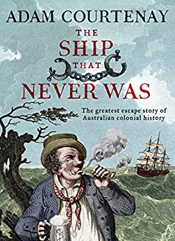 The Ship That Never Was: The Greatest Escape Story Of Australian Colonial History by [Courtenay, Adam]