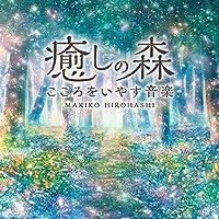 癒しの森~こころをいやす音楽 広橋 真紀子 ヒーリング CD BGM 音楽 癒し ミュージック リラックス ピアノ 自然…