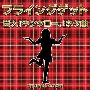 フライングゲット 芸人「キンタロー。」ネタ曲 ORIGINAL COVER