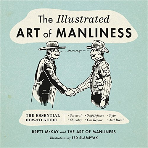 The Illustrated Art of Manliness: The Essential How-To Guide: Survival • Chivalry • Self-Defense • Style • Car Repair • And More! (English Edition)