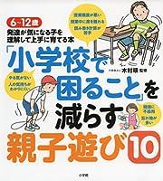 「小学校で困ること」を減らす親子遊び10: 6~12歳 発達が気になる子を理解して上手に育てる本 (実用単行本)