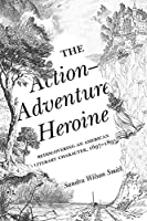 The Action-Adventure Heroine: Rediscovering an American Literary Character, 1697-1895
