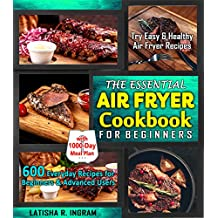 The Essential Air Fryer Cookbook for Beginners: 600 Everyday Recipes for Beginners and Advanced Users: Try Easy and Healthy Air Fryer Recipes with 1000-Day Meal Plan