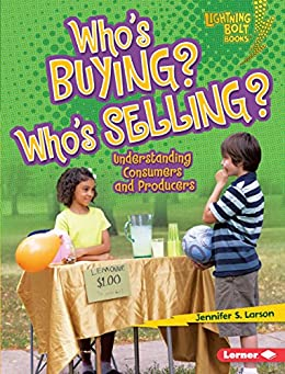 Who's Buying? Who's Selling?: Understanding Consumers and Producers (Lightning Bolt Books ® — Exploring Economics) by [Larson, Jennifer S.]