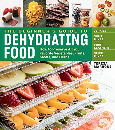 The Beginner's Guide to Dehydrating Food: How to Preserve All Your Favorite Vegetables, Fruits, Meats, and Herbs (Beginners Guide)